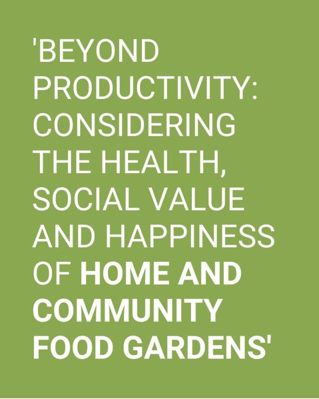 'Beyond productivity: Considering the health, social value and happiness of home and community food gardens'